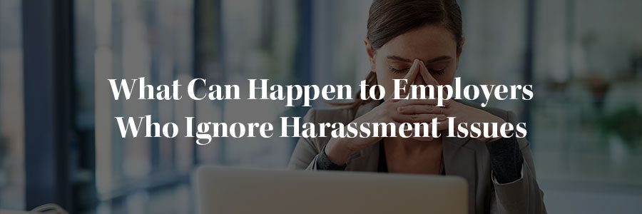 What can happen to employers who ignore harassment issues